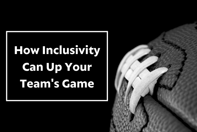How Inclusivity Can Up Your Teams Game